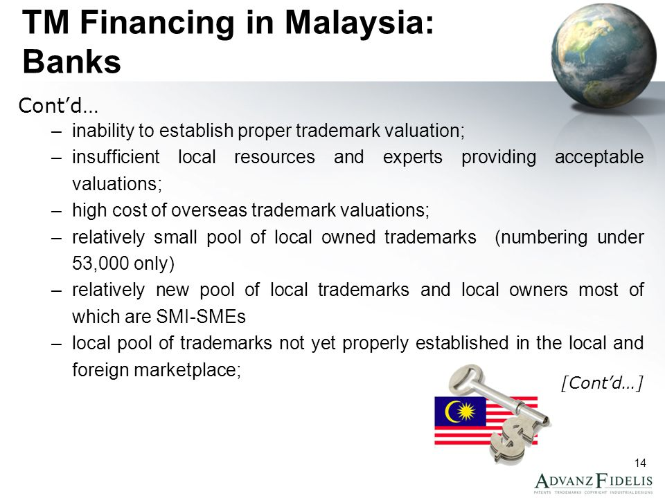 14 TM Financing in Malaysia: Banks Contd… –inability to establish proper trademark valuation; –insufficient local resources and experts providing acceptable valuations; –high cost of overseas trademark valuations; –relatively small pool of local owned trademarks (numbering under 53,000 only) –relatively new pool of local trademarks and local owners most of which are SMI-SMEs –local pool of trademarks not yet properly established in the local and foreign marketplace; [Contd…]