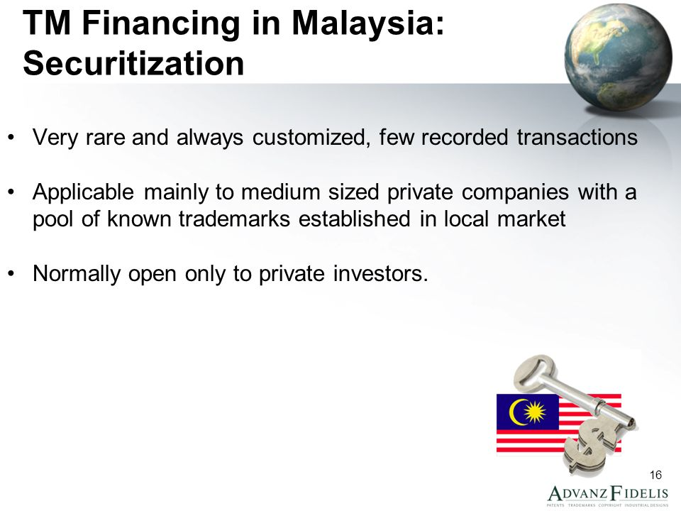 16 TM Financing in Malaysia: Securitization Very rare and always customized, few recorded transactions Applicable mainly to medium sized private companies with a pool of known trademarks established in local market Normally open only to private investors.