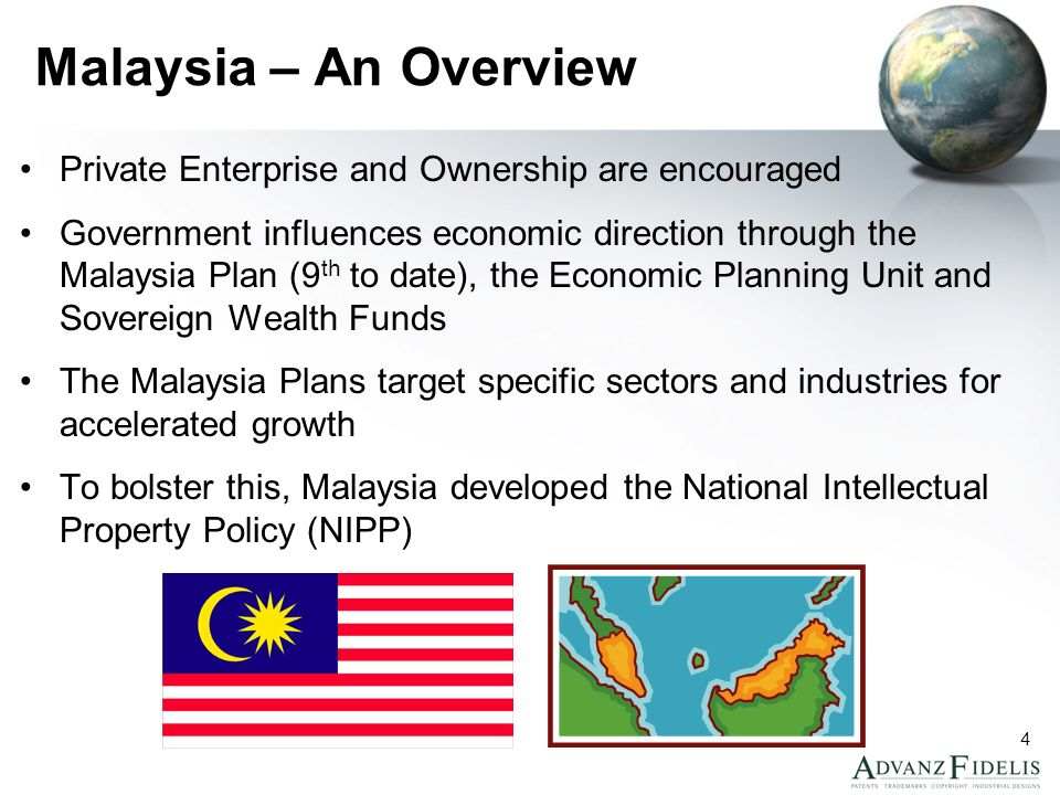 4 Malaysia – An Overview Private Enterprise and Ownership are encouraged Government influences economic direction through the Malaysia Plan (9 th to date), the Economic Planning Unit and Sovereign Wealth Funds The Malaysia Plans target specific sectors and industries for accelerated growth To bolster this, Malaysia developed the National Intellectual Property Policy (NIPP)