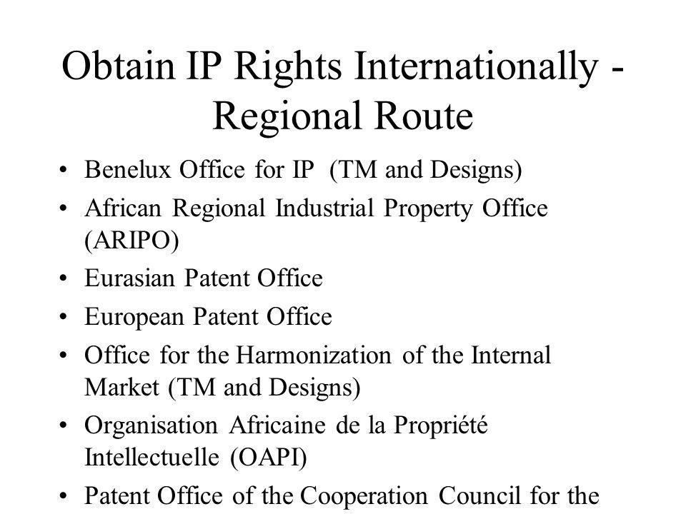 Obtain IP Rights Internationally - Regional Route Benelux Office for IP (TM and Designs) African Regional Industrial Property Office (ARIPO) Eurasian Patent Office European Patent Office Office for the Harmonization of the Internal Market (TM and Designs) Organisation Africaine de la Propriété Intellectuelle (OAPI) Patent Office of the Cooperation Council for the Arab States of the Gulf