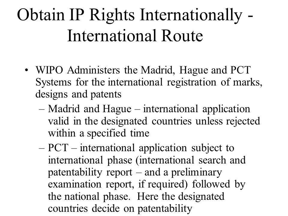 Obtain IP Rights Internationally - International Route WIPO Administers the Madrid, Hague and PCT Systems for the international registration of marks, designs and patents –Madrid and Hague – international application valid in the designated countries unless rejected within a specified time –PCT – international application subject to international phase (international search and patentability report – and a preliminary examination report, if required) followed by the national phase.