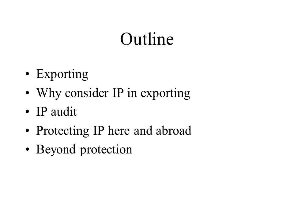 Outline Exporting Why consider IP in exporting IP audit Protecting IP here and abroad Beyond protection