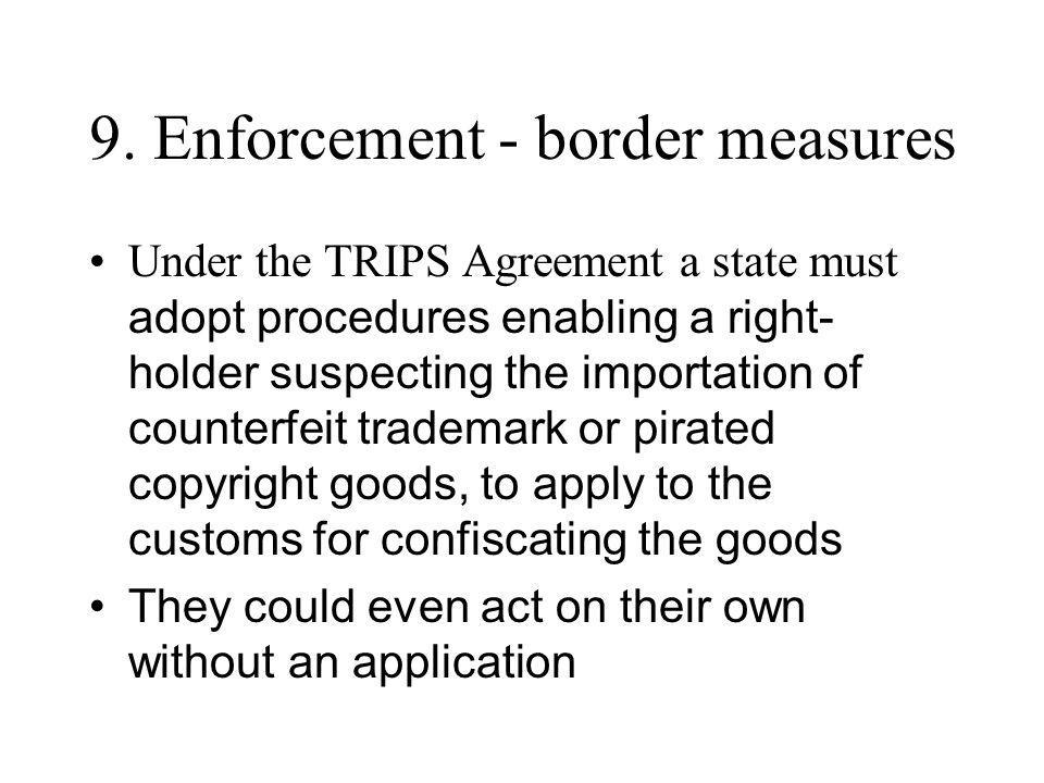 9. Enforcement - border measures Under the TRIPS Agreement a state must adopt procedures enabling a right- holder suspecting the importation of counte