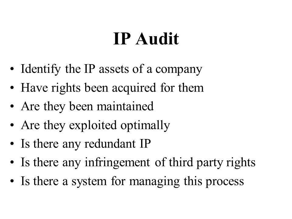 IP Audit Identify the IP assets of a company Have rights been acquired for them Are they been maintained Are they exploited optimally Is there any redundant IP Is there any infringement of third party rights Is there a system for managing this process