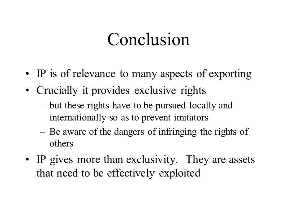 Conclusion IP is of relevance to many aspects of exporting Crucially it provides exclusive rights –but these rights have to be pursued locally and internationally so as to prevent imitators –Be aware of the dangers of infringing the rights of others IP gives more than exclusivity.
