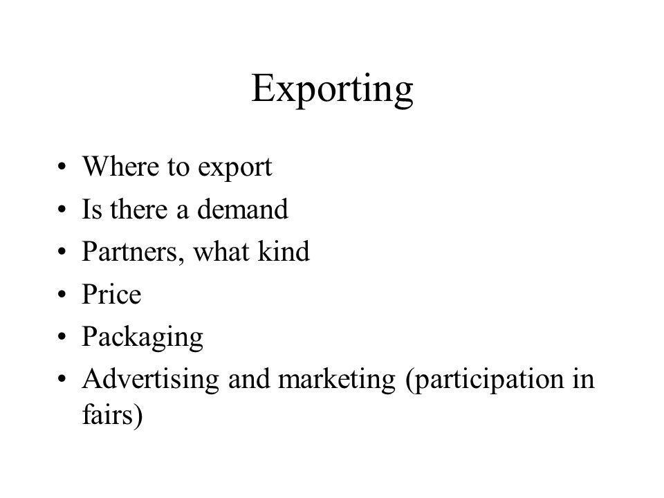 Exporting Where to export Is there a demand Partners, what kind Price Packaging Advertising and marketing (participation in fairs)