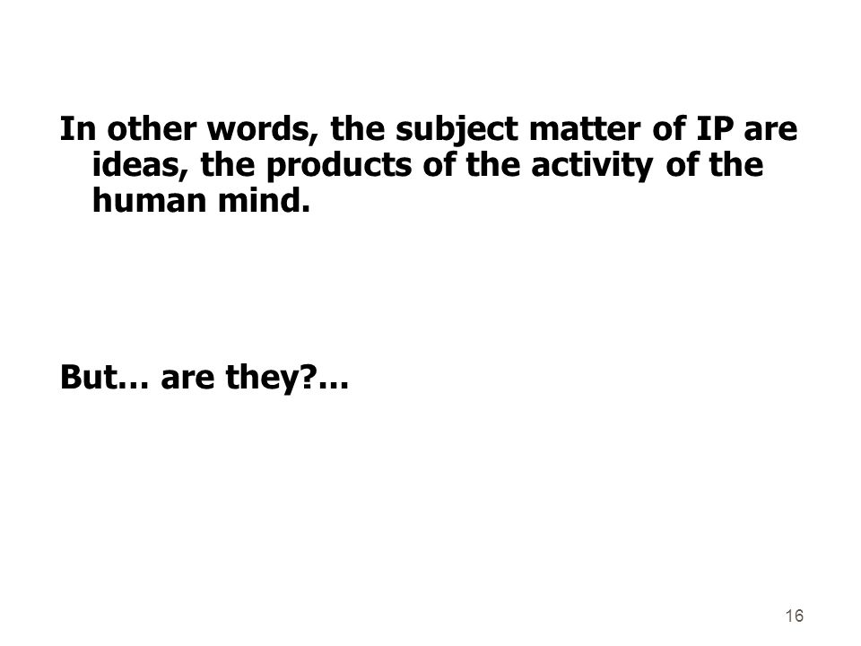 In other words, the subject matter of IP are ideas, the products of the activity of the human mind.