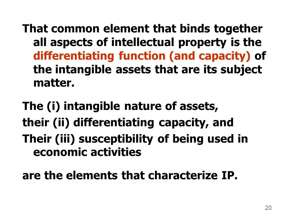 That common element that binds together all aspects of intellectual property is the differentiating function (and capacity) of the intangible assets that are its subject matter.
