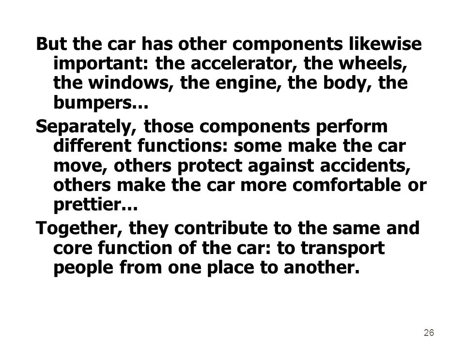 But the car has other components likewise important: the accelerator, the wheels, the windows, the engine, the body, the bumpers...
