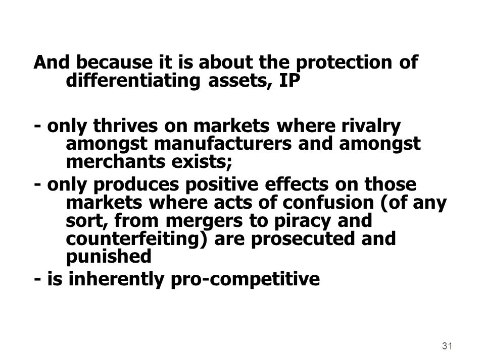 And because it is about the protection of differentiating assets, IP - only thrives on markets where rivalry amongst manufacturers and amongst merchants exists; - only produces positive effects on those markets where acts of confusion (of any sort, from mergers to piracy and counterfeiting) are prosecuted and punished - is inherently pro-competitive 31