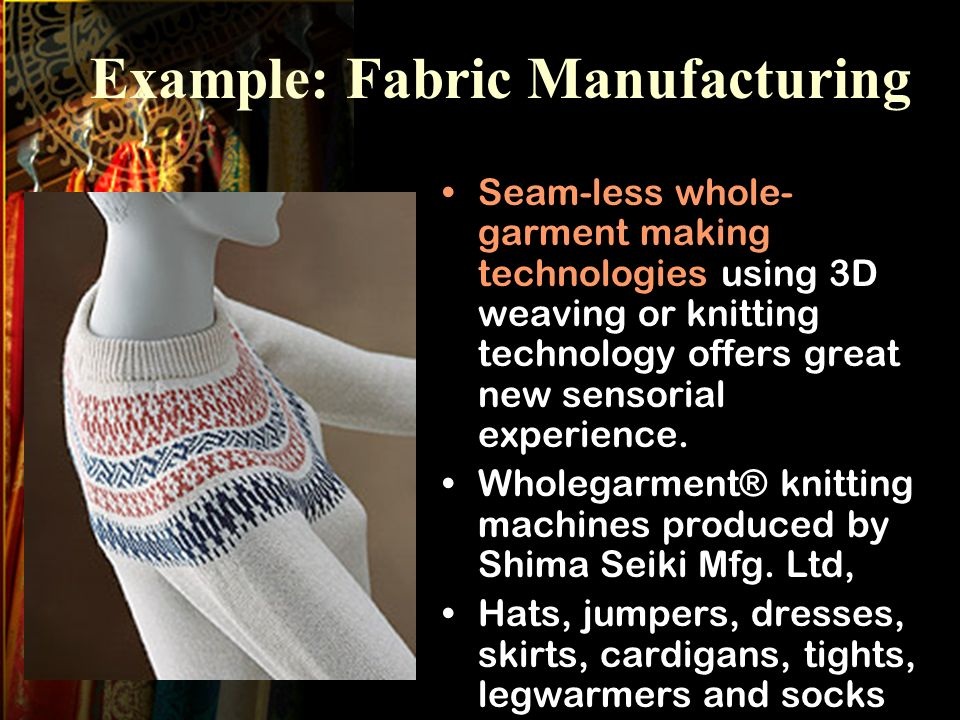 Example: Fabric Manufacturing Seam-less whole- garment making technologies using 3D weaving or knitting technology offers great new sensorial experience.