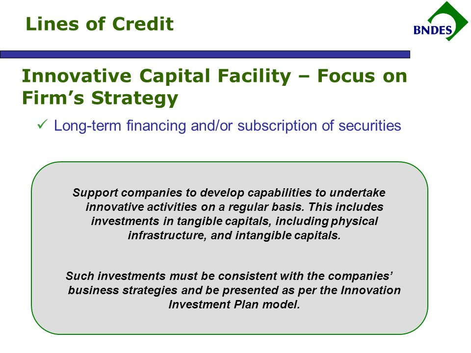 Innovative Capital Facility – Focus on Firms Strategy Long-term financing and/or subscription of securities Support companies to develop capabilities to undertake innovative activities on a regular basis.