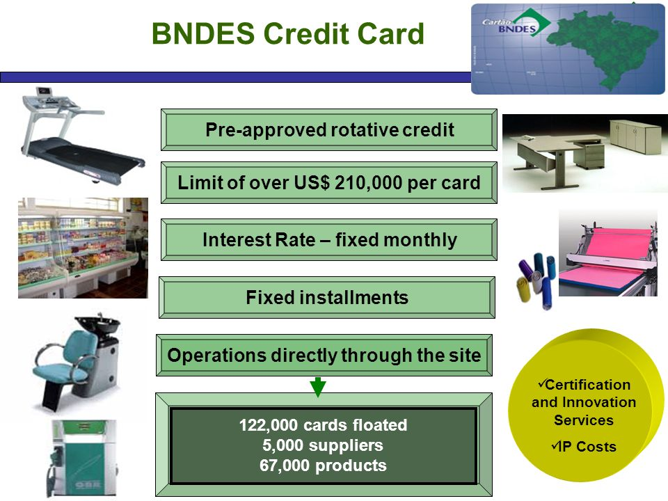 BNDES Credit Card Pre-approved rotative credit Interest Rate – fixed monthly Fixed installments Limit of over US$ 210,000 per card Operations directly through the site 122,000 cards floated 5,000 suppliers 67,000 products Certification and Innovation Services IP Costs