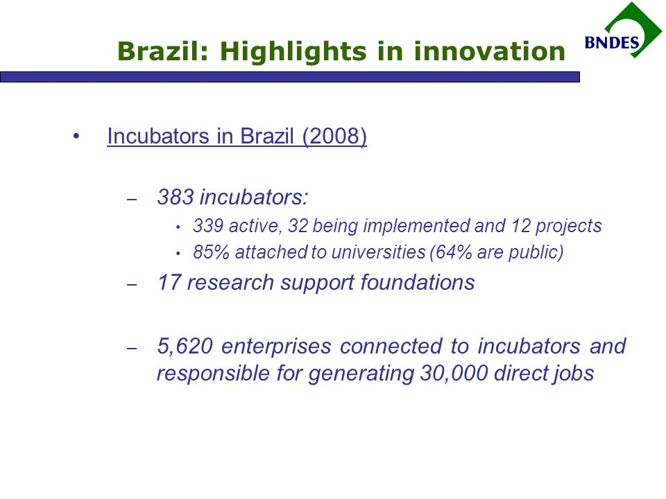 Brazil: Highlights in innovation Incubators in Brazil (2008) – 383 incubators: 339 active, 32 being implemented and 12 projects 85% attached to universities (64% are public) – 17 research support foundations – 5,620 enterprises connected to incubators and responsible for generating 30,000 direct jobs