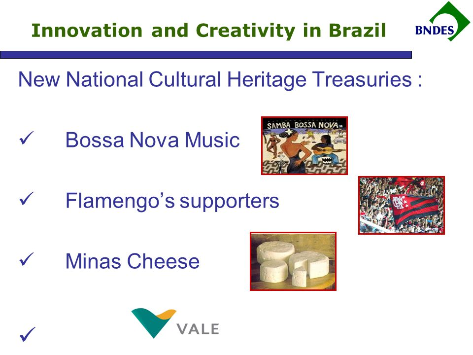 New National Cultural Heritage Treasuries : Bossa Nova Music Flamengos supporters Minas Cheese Innovation and Creativity in Brazil