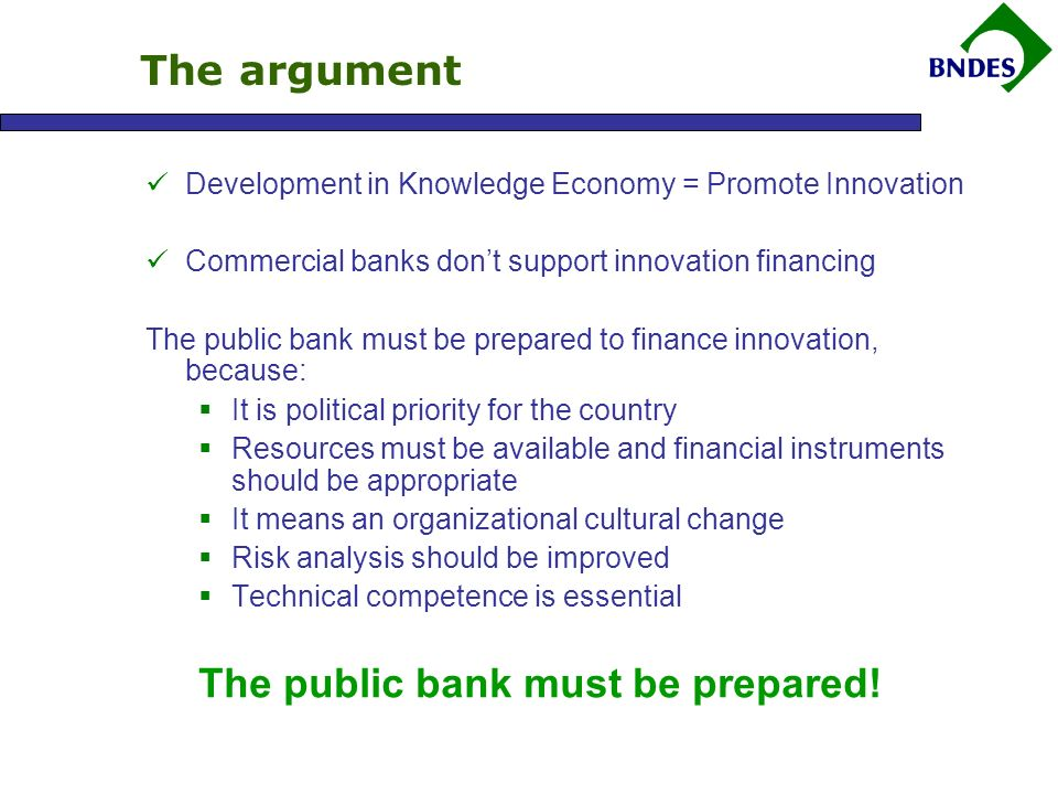The argument Development in Knowledge Economy = Promote Innovation Commercial banks dont support innovation financing The public bank must be prepared to finance innovation, because: It is political priority for the country Resources must be available and financial instruments should be appropriate It means an organizational cultural change Risk analysis should be improved Technical competence is essential The public bank must be prepared!