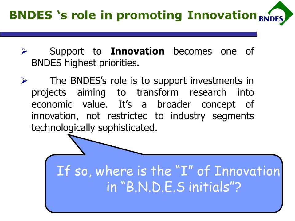 The Innovation Dimension at BNDES Although the answer is not clearly stated in the monogram, it can be found in each letter that forms BNDESs initials BANK – Financing is required in order to transform ideas into value.