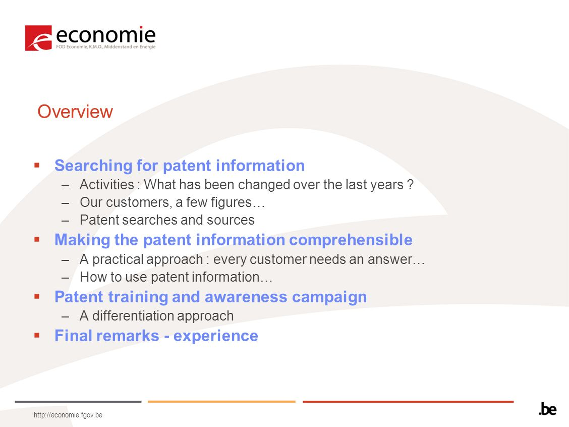 http://economie.fgov.be Overview Searching for patent information –Activities : What has been changed over the last years ? –Our customers, a few figu