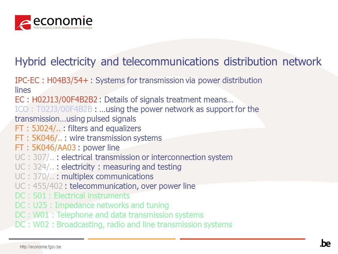 http://economie.fgov.be Hybrid electricity and telecommunications distribution network IPC-EC : H04B3/54+ : Systems for transmission via power distrib
