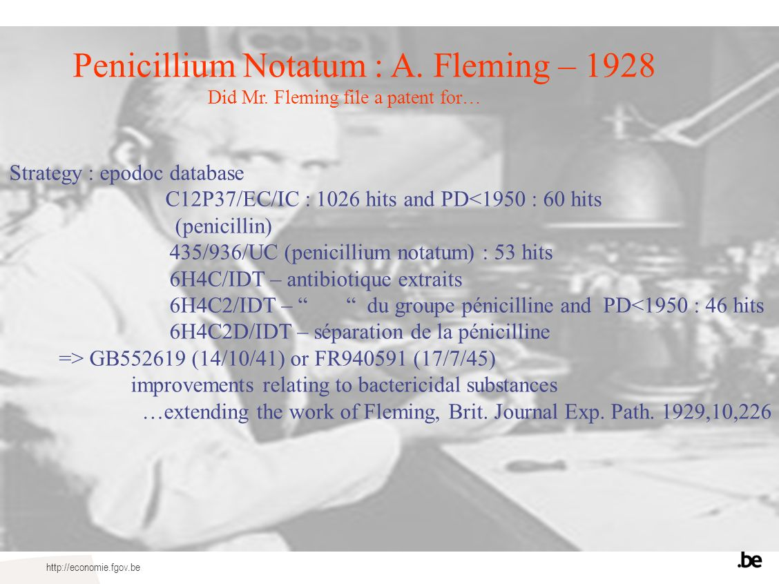 http://economie.fgov.be Penicillium Notatum : A. Fleming – 1928 Did Mr. Fleming file a patent for… Strategy : epodoc database C12P37/EC/IC : 1026 hits