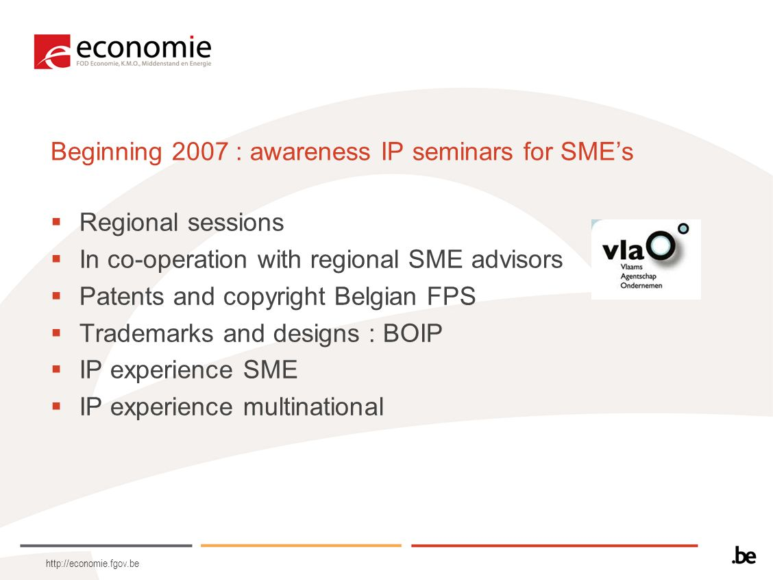 http://economie.fgov.be Beginning 2007 : awareness IP seminars for SMEs Regional sessions In co-operation with regional SME advisors Patents and copyr
