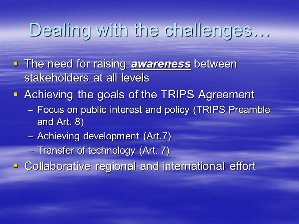 Dealing with the challenges… The need for raising awareness between stakeholders at all levels The need for raising awareness between stakeholders at all levels Achieving the goals of the TRIPS Agreement Achieving the goals of the TRIPS Agreement –Focus on public interest and policy (TRIPS Preamble and Art.