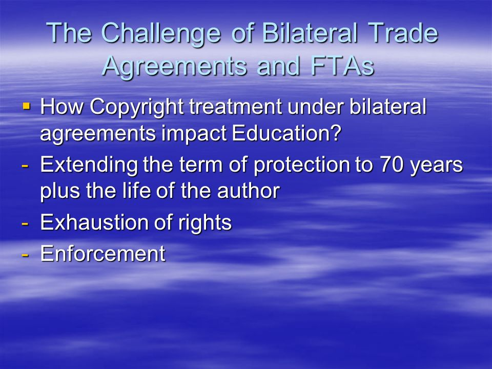 The Challenge of Bilateral Trade Agreements and FTAs How Copyright treatment under bilateral agreements impact Education? How Copyright treatment unde