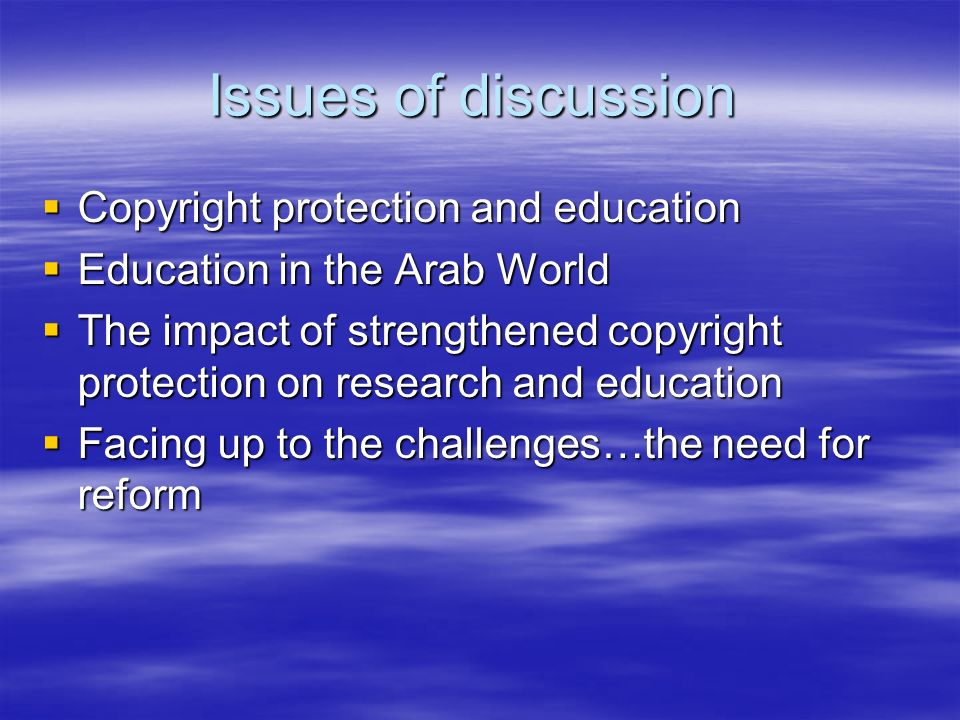 Issues of discussion Copyright protection and education Copyright protection and education Education in the Arab World Education in the Arab World The