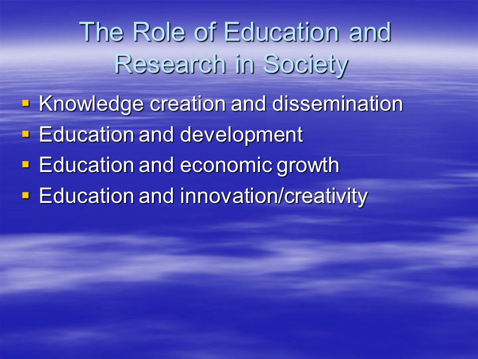 The Role of Education and Research in Society Knowledge creation and dissemination Knowledge creation and dissemination Education and development Educ