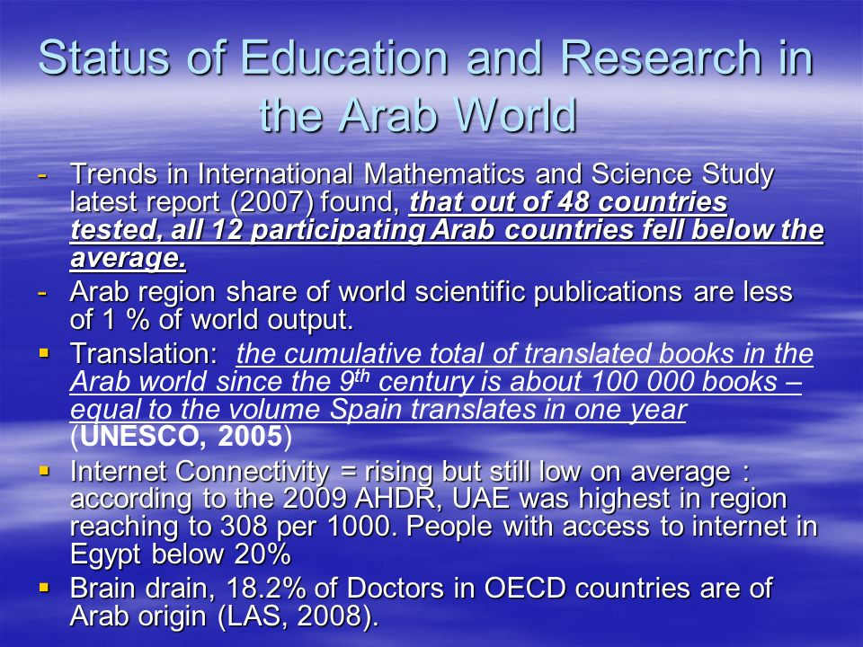 Status of Education and Research in the Arab World -Trends in International Mathematics and Science Study latest report (2007) found, that out of 48 countries tested, all 12 participating Arab countries fell below the average.