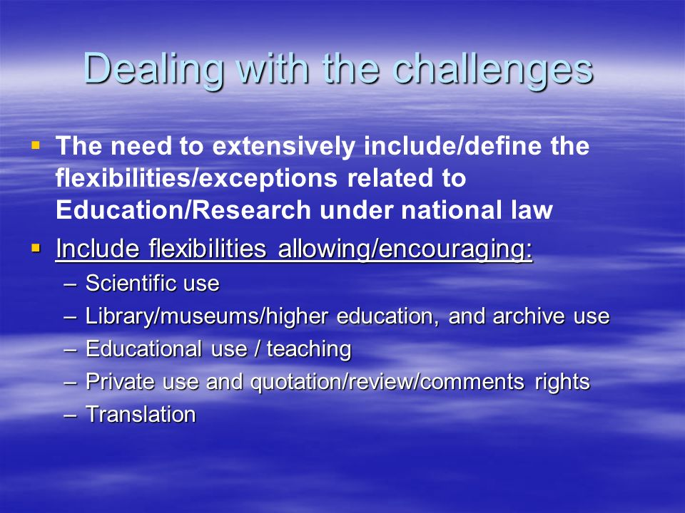 Dealing with the challenges The need to extensively include/define the flexibilities/exceptions related to Education/Research under national law Include flexibilities allowing/encouraging: Include flexibilities allowing/encouraging: –Scientific use –Library/museums/higher education, and archive use –Educational use / teaching –Private use and quotation/review/comments rights –Translation