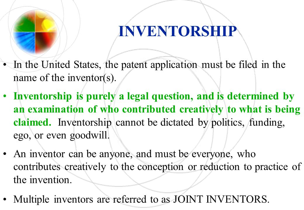 INVENTORSHIP In the United States, the patent application must be filed in the name of the inventor(s).