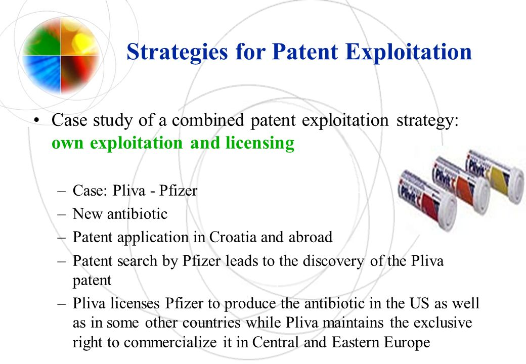 Strategies for Patent Exploitation Case study of a combined patent exploitation strategy: own exploitation and licensing –Case: Pliva - Pfizer –New antibiotic –Patent application in Croatia and abroad –Patent search by Pfizer leads to the discovery of the Pliva patent –Pliva licenses Pfizer to produce the antibiotic in the US as well as in some other countries while Pliva maintains the exclusive right to commercialize it in Central and Eastern Europe