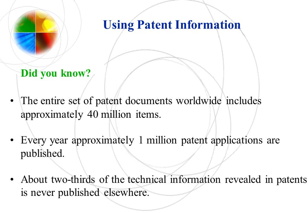 Using Patent Information Did you know? The entire set of patent documents worldwide includes approximately 40 million items. Every year approximately