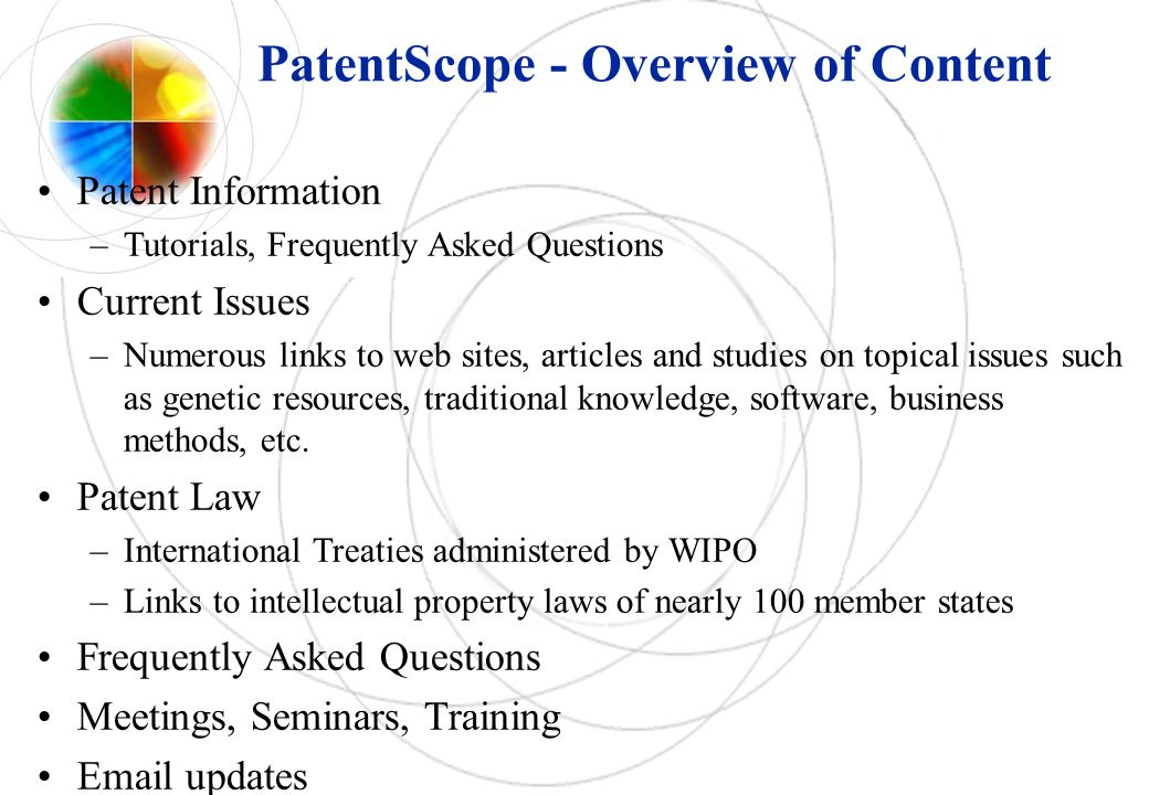 PatentScope - Overview of Content Patent Information –Tutorials, Frequently Asked Questions Current Issues –Numerous links to web sites, articles and studies on topical issues such as genetic resources, traditional knowledge, software, business methods, etc.