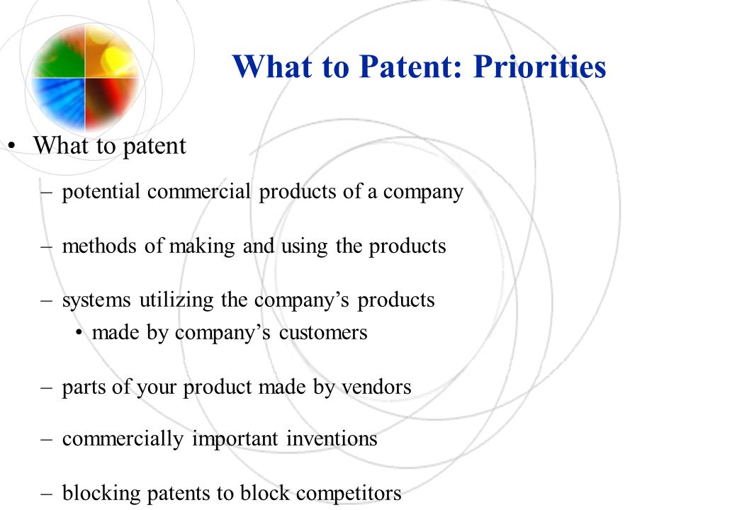 What to Patent: Priorities What to patent –potential commercial products of a company –methods of making and using the products –systems utilizing the