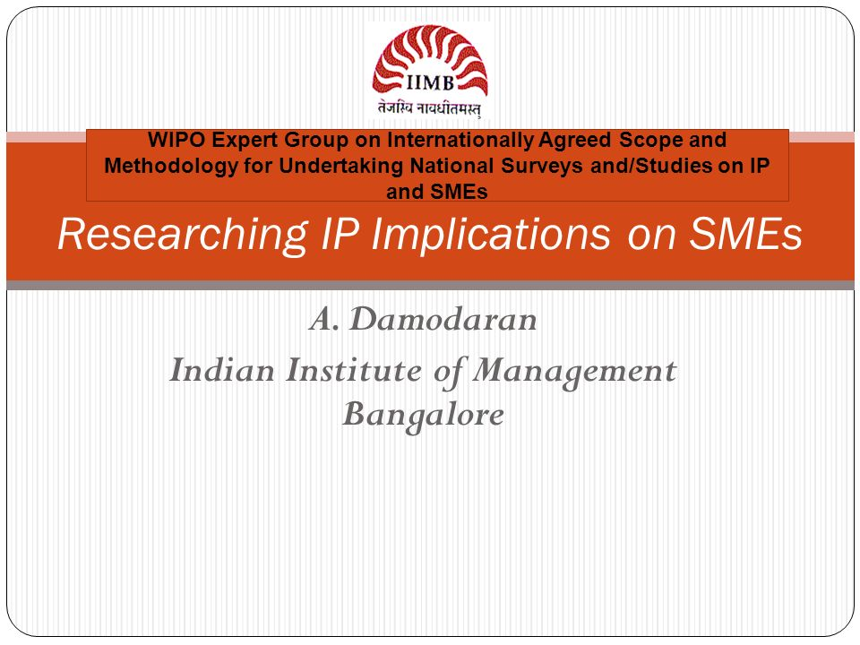A. Damodaran Indian Institute of Management Bangalore Researching IP Implications on SMEs WIPO Expert Group on Internationally Agreed Scope and Method