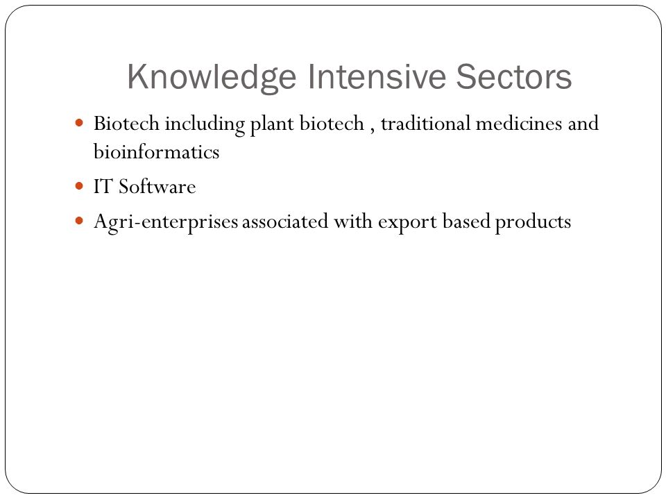 Knowledge Intensive Sectors Biotech including plant biotech, traditional medicines and bioinformatics IT Software Agri-enterprises associated with exp