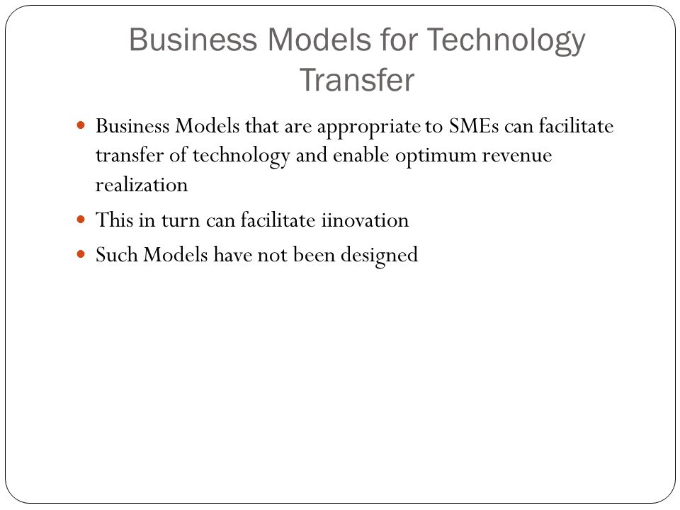 Business Models for Technology Transfer Business Models that are appropriate to SMEs can facilitate transfer of technology and enable optimum revenue