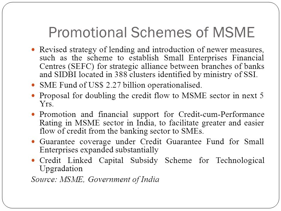 Promotional Schemes of MSME Revised strategy of lending and introduction of newer measures, such as the scheme to establish Small Enterprises Financia