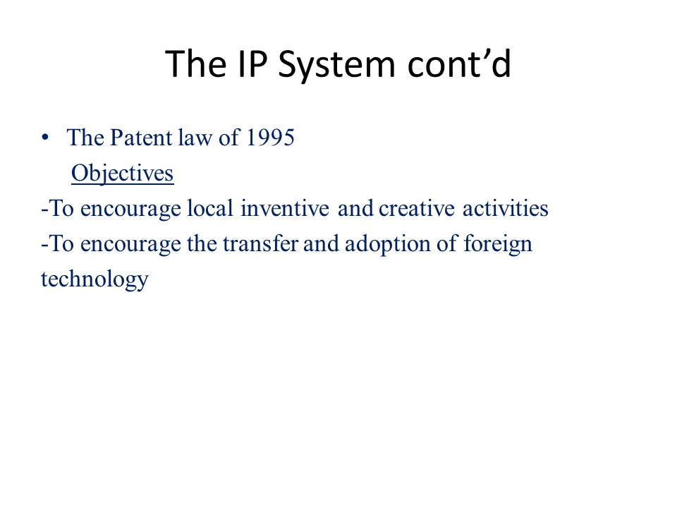 The IP System contd The Patent law of 1995 Objectives -To encourage local inventive and creative activities -To encourage the transfer and adoption of