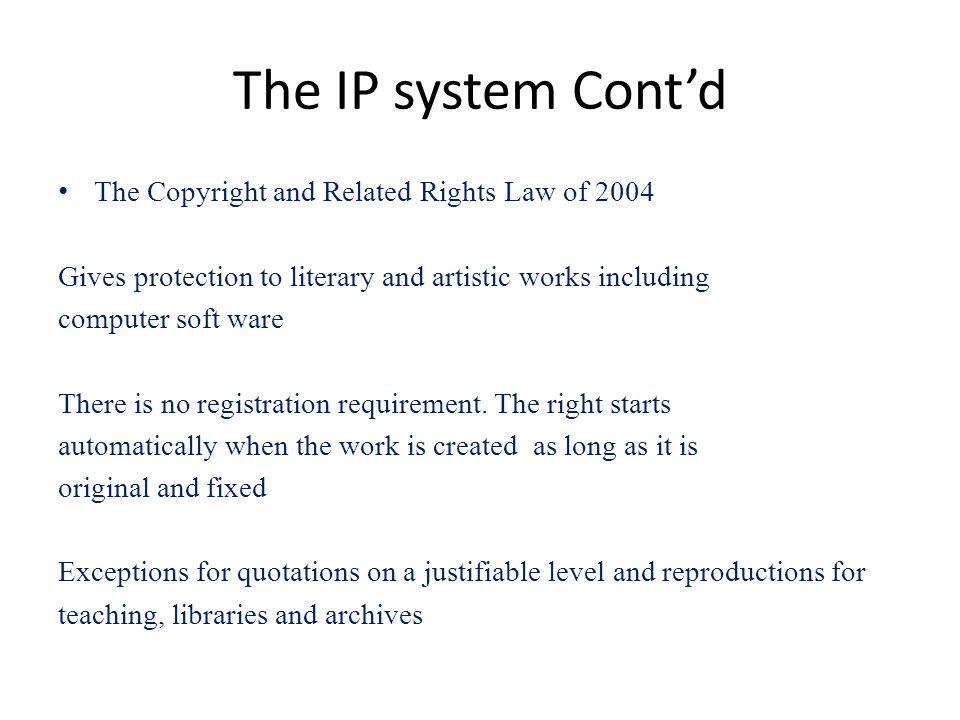The IP system Contd The Copyright and Related Rights Law of 2004 Gives protection to literary and artistic works including computer soft ware There is