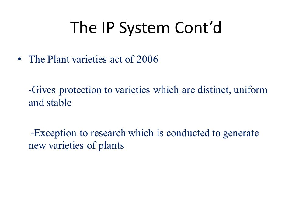 The IP System Contd The Plant varieties act of 2006 -Gives protection to varieties which are distinct, uniform and stable -Exception to research which