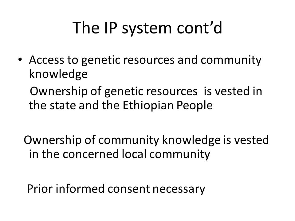 The IP system contd Access to genetic resources and community knowledge Ownership of genetic resources is vested in the state and the Ethiopian People