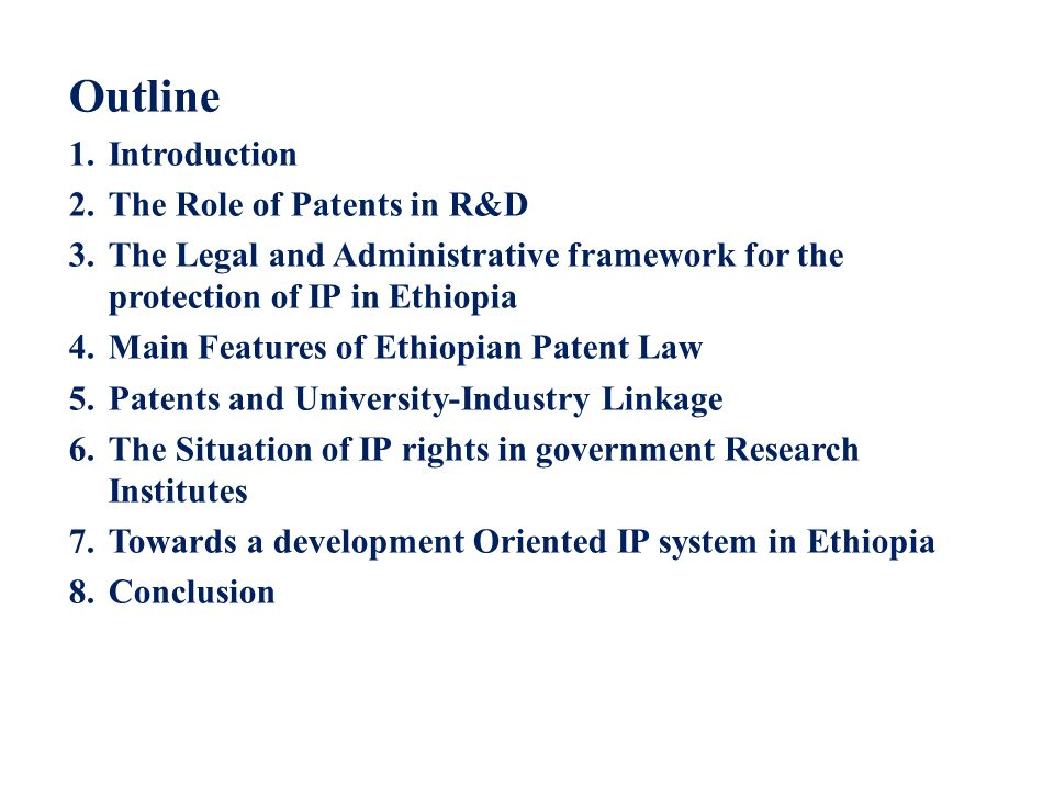 Outline 1.Introduction 2.The Role of Patents in R&D 3.The Legal and Administrative framework for the protection of IP in Ethiopia 4.Main Features of E