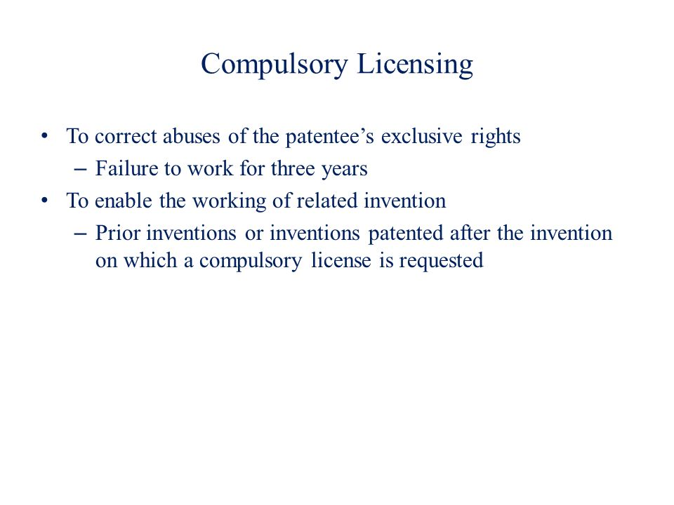 Compulsory Licensing To correct abuses of the patentees exclusive rights – Failure to work for three years To enable the working of related invention