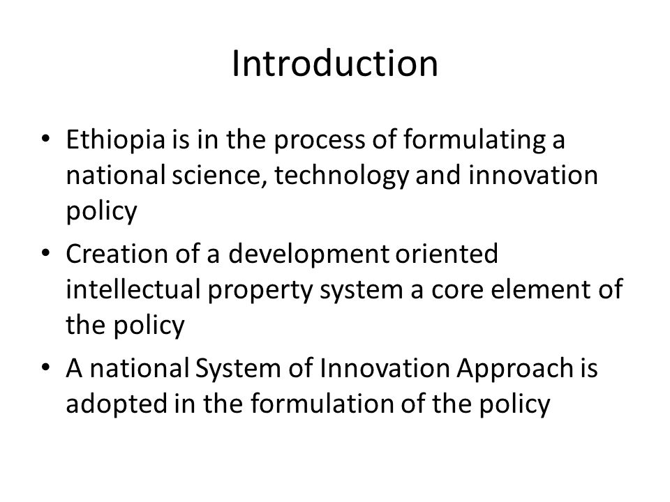 Introduction Ethiopia is in the process of formulating a national science, technology and innovation policy Creation of a development oriented intelle