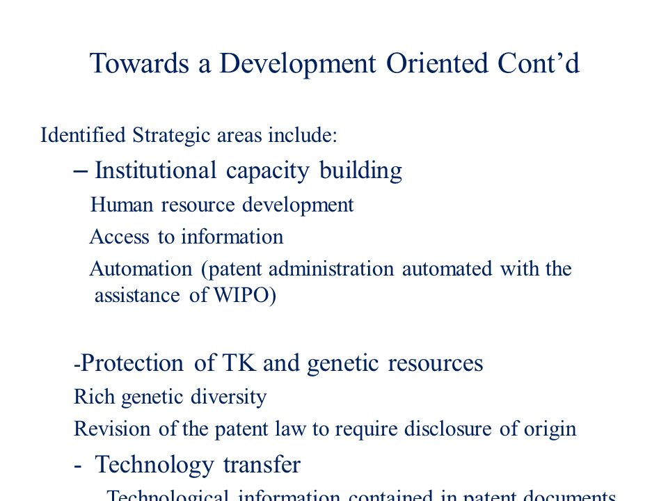 Towards a Development Oriented Contd Identified Strategic areas include: – Institutional capacity building Human resource development Access to inform