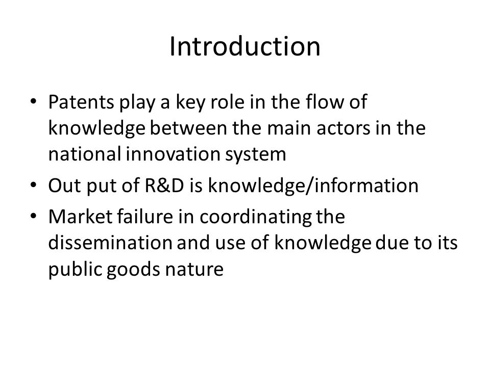 Introduction Patents play a key role in the flow of knowledge between the main actors in the national innovation system Out put of R&D is knowledge/in