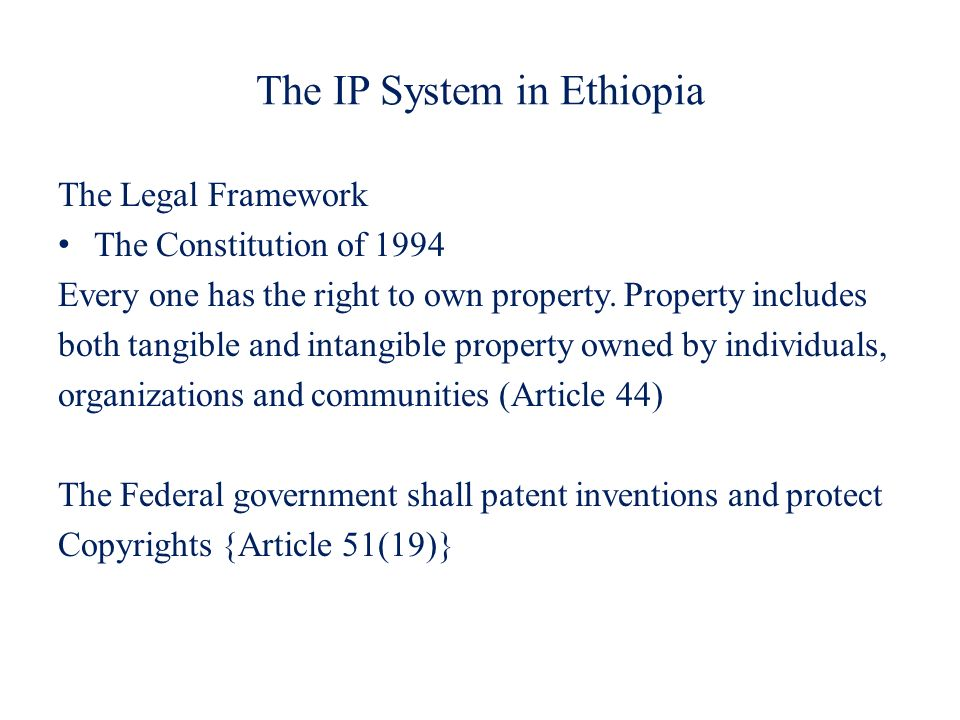 The IP System in Ethiopia The Legal Framework The Constitution of 1994 Every one has the right to own property. Property includes both tangible and in
